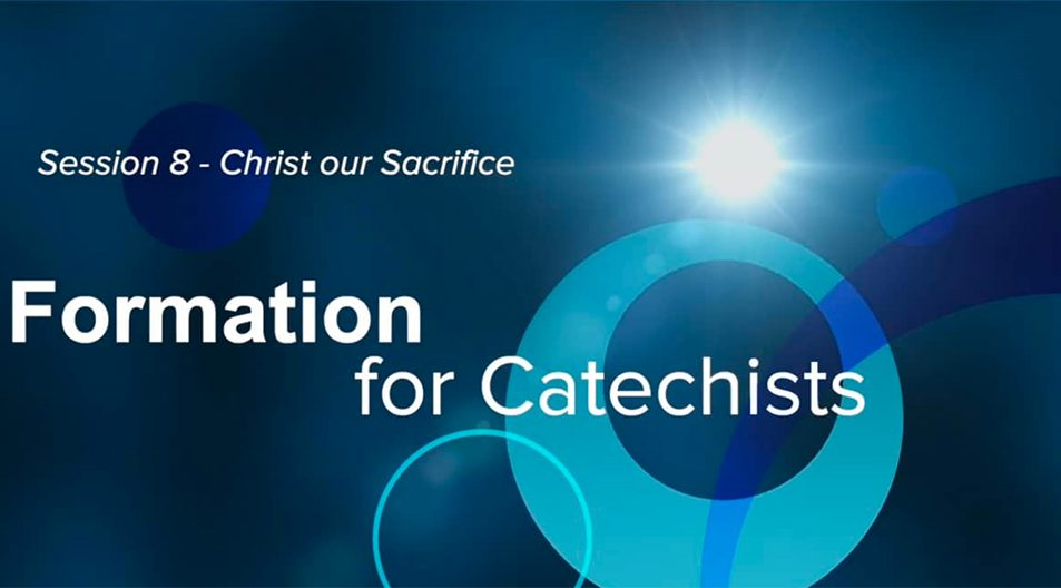Formation for Catechists - Week 8 - Christ our Sacrifice?